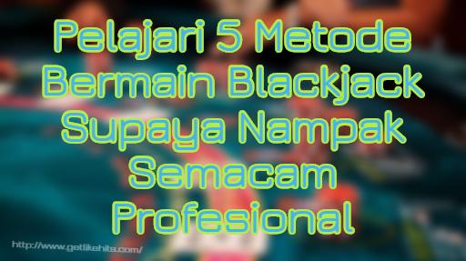 Pelajari 5 Metode Bermain Blackjack Supaya Nampak Semacam Profesional