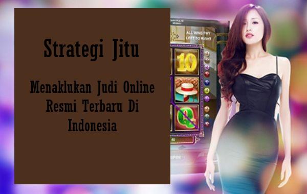 Strategi Jitu Menaklukan Judi Online Resmi Terbaru Di Indonesia